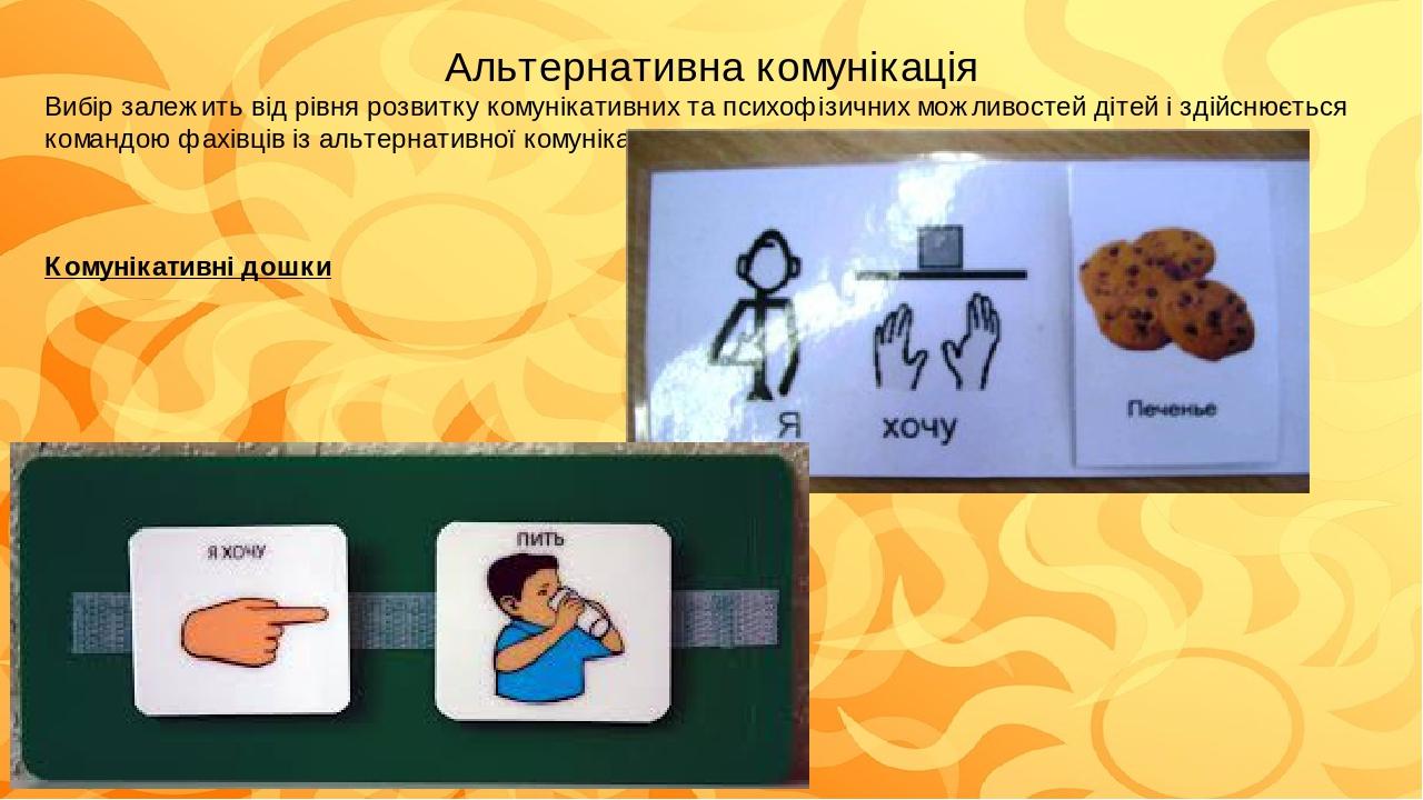 Альтернативна комунікація Вибір залежить від рівня розвитку комунікативних та психофізичних можливостей дітей і здійснюється командою фахівців із а...