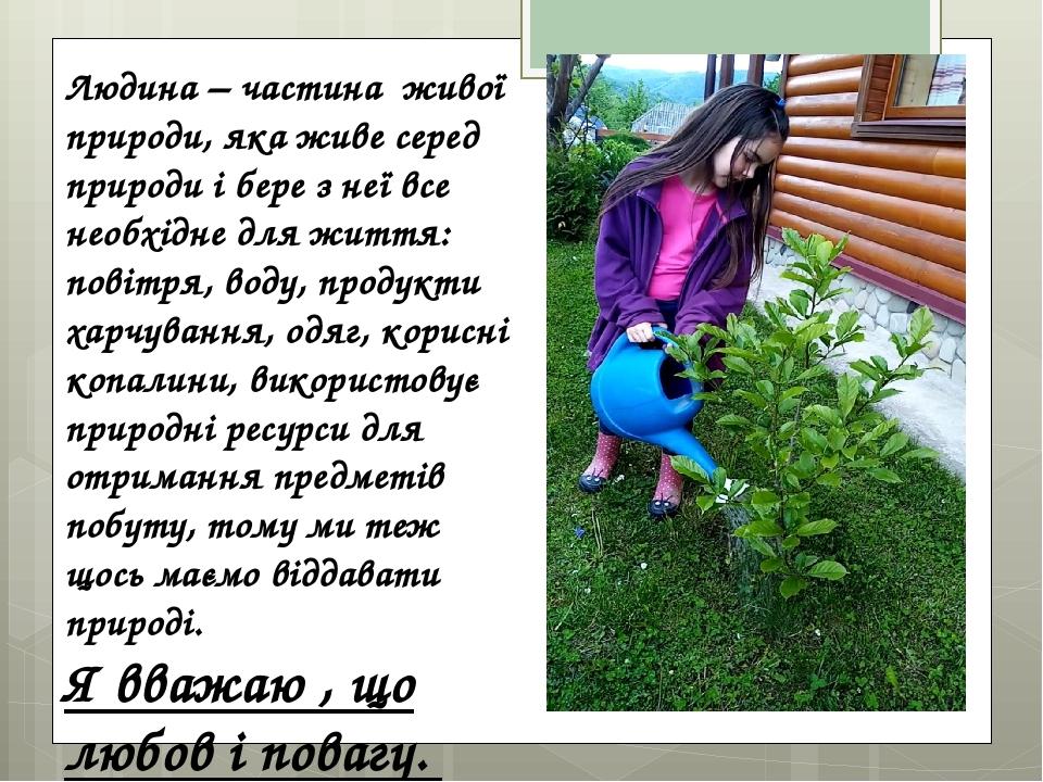 Людина – частина живої природи, яка живе серед природи і бере з неї все необхідне для життя: повітря, воду, продукти харчування, одяг, корисні копа...