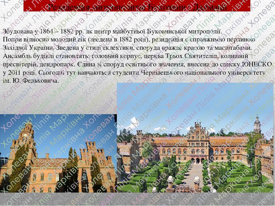 Резиденція митрополитів Буковини і Далмації Збудована у 1864 – 1882 рр. як центр майбутньої Буковинської митрополії. Попри відносно молодий вік (зв...