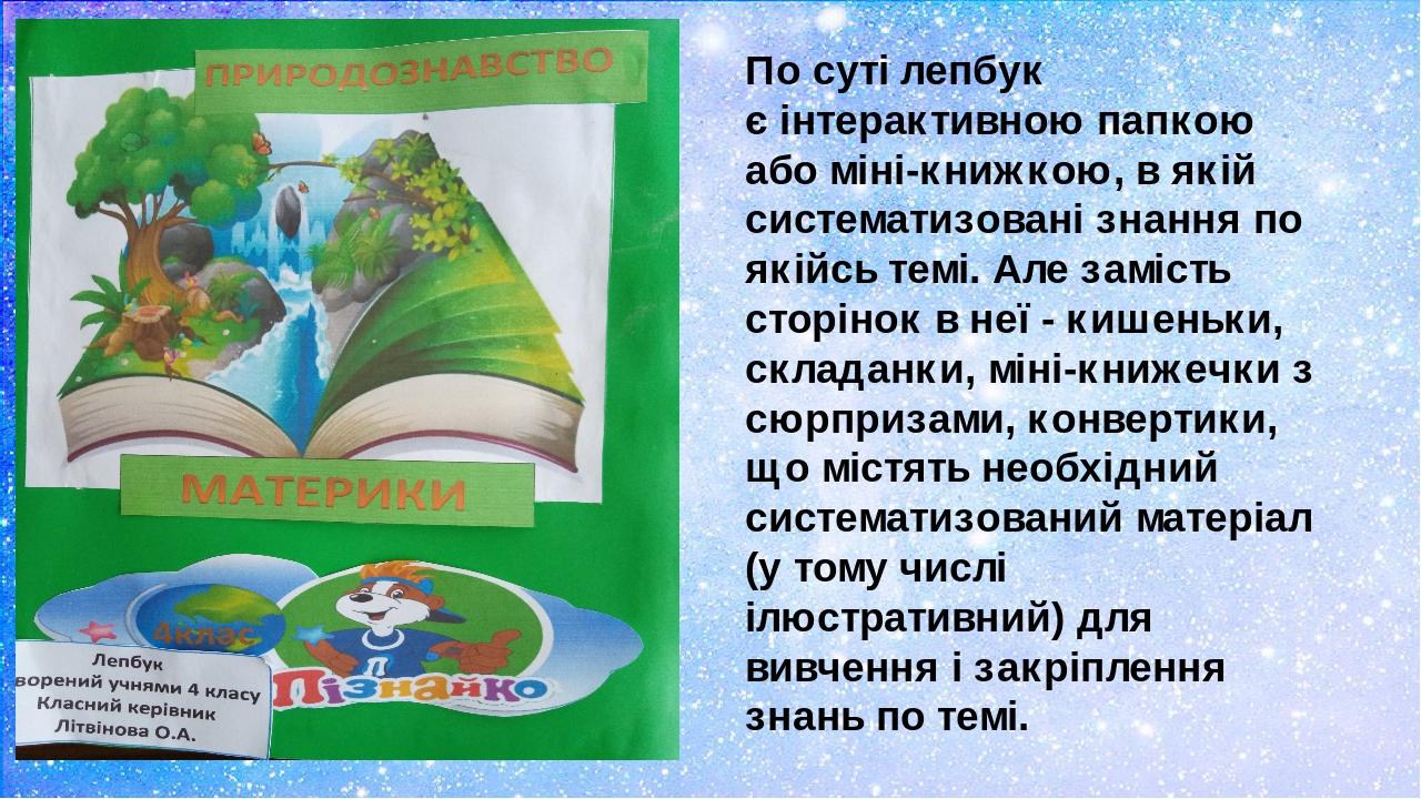 По суті лепбук єінтерактивноюпапкою або міні-книжкою, в якій систематизовані знання по якійсь темі.Але замість сторінок в неї - кишеньки, склада...