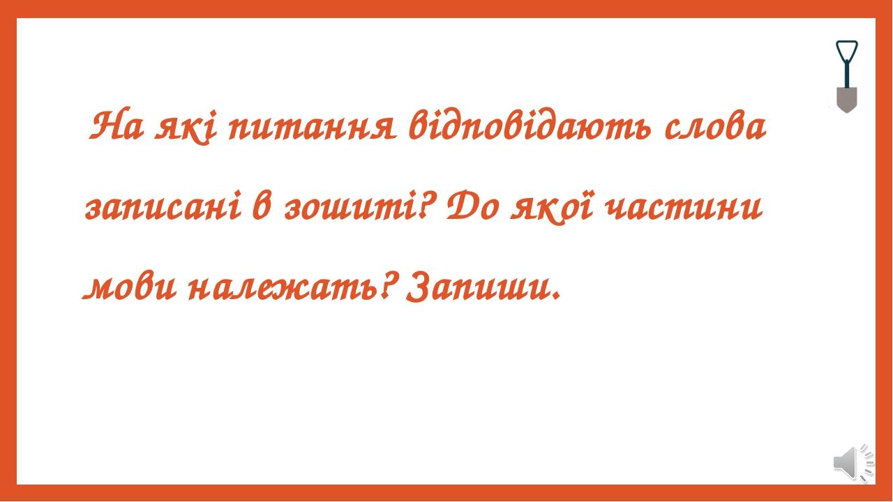 На які питання відповідають слова записані в зошиті? До якої частини мови належать? Запиши.