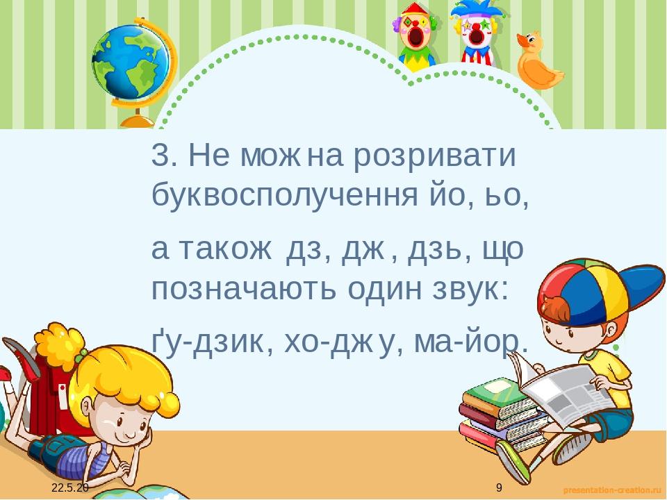 3. Не можна розривати буквосполучення йо, ьо, а також дз, дж, дзь, що позначають один звук: ґу-дзик, хо-джу, ма-йор.