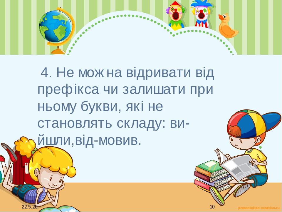 4. Не можна відривати від префікса чи залишати при ньому букви, які не становлять складу: ви-йшли,від-мовив.