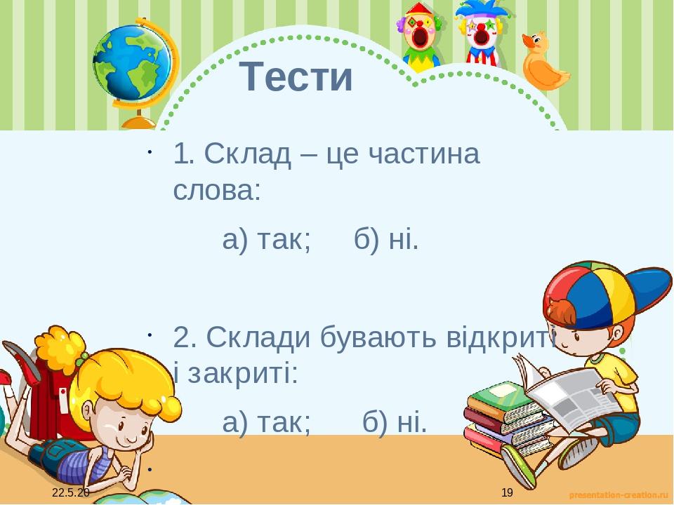 Тести 1. Склад – це частина слова: а) так; б) ні. 2. Склади бувають відкриті і закриті: а) так; б) ні.