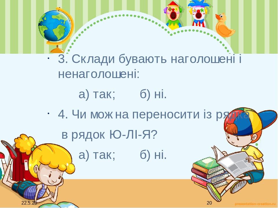 3. Склади бувають наголошені і ненаголошені: а) так; б) ні. 4. Чи можна переносити із рядка в рядок Ю-ЛІ-Я? а) так; б) ні.