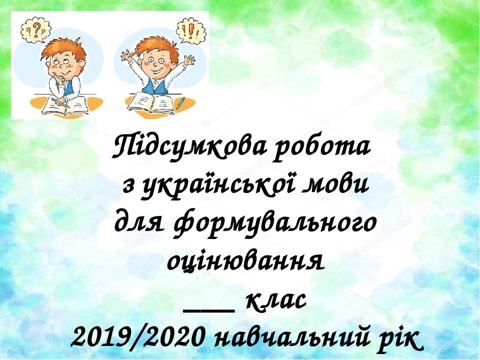 Підсумкова робота з української мови для формувального оцінювання ___ клас 2019/2020 навчальний рік
