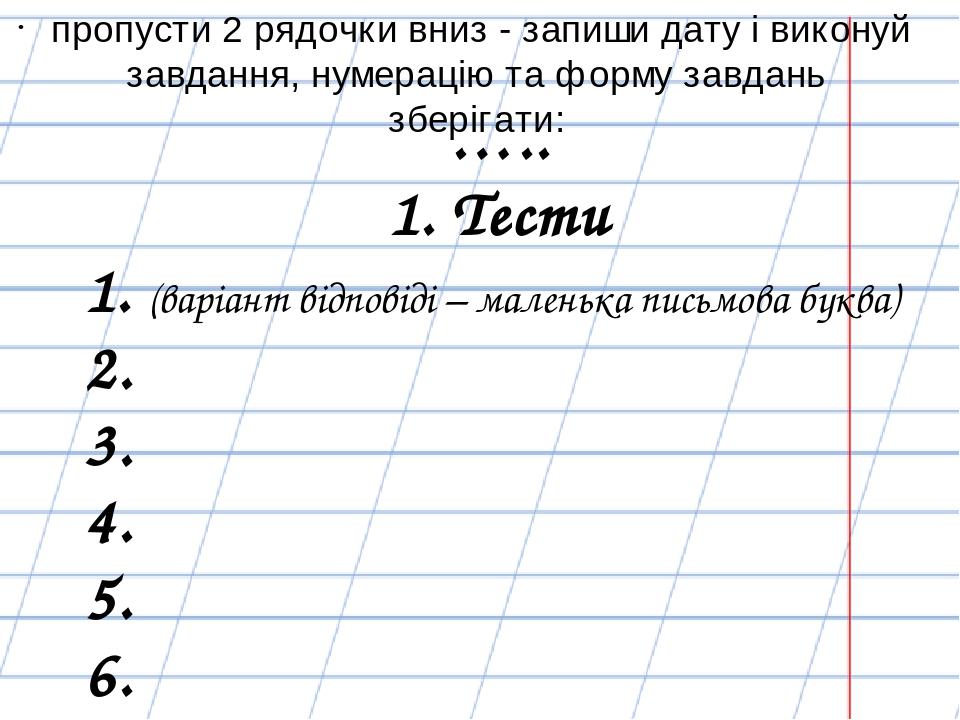 ….. 1. Тести 1. (варіант відповіді – маленька письмова буква) 2. 3. 4. 5. 6. пропусти 2 рядочки вниз - запиши дату і виконуй завдання, нумерацію та...