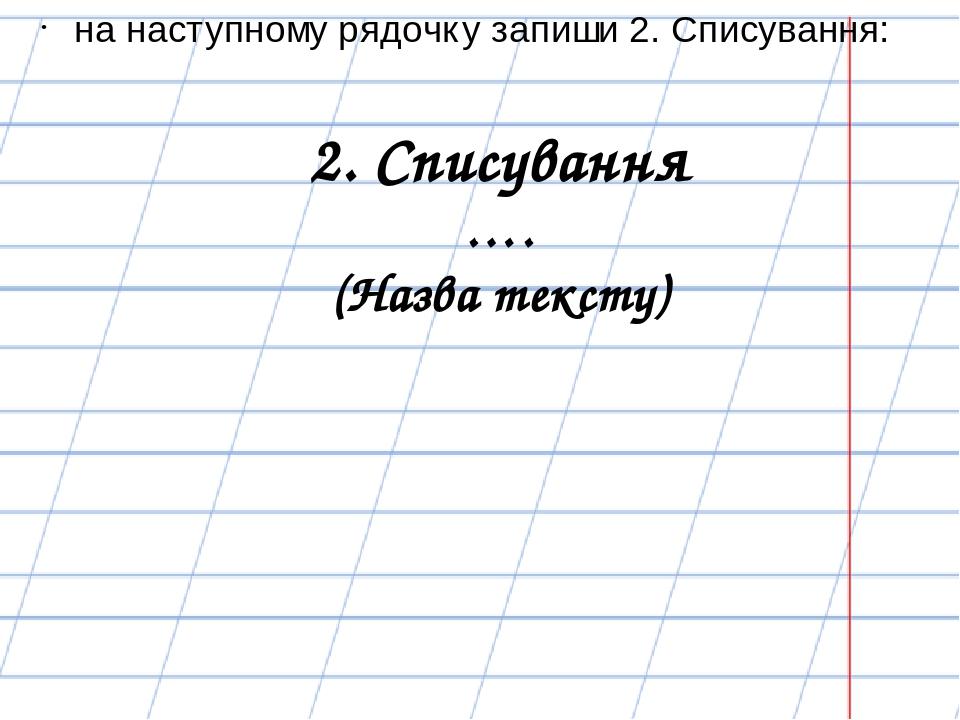 2. Списування …. (Назва тексту) на наступному рядочку запиши 2. Списування: