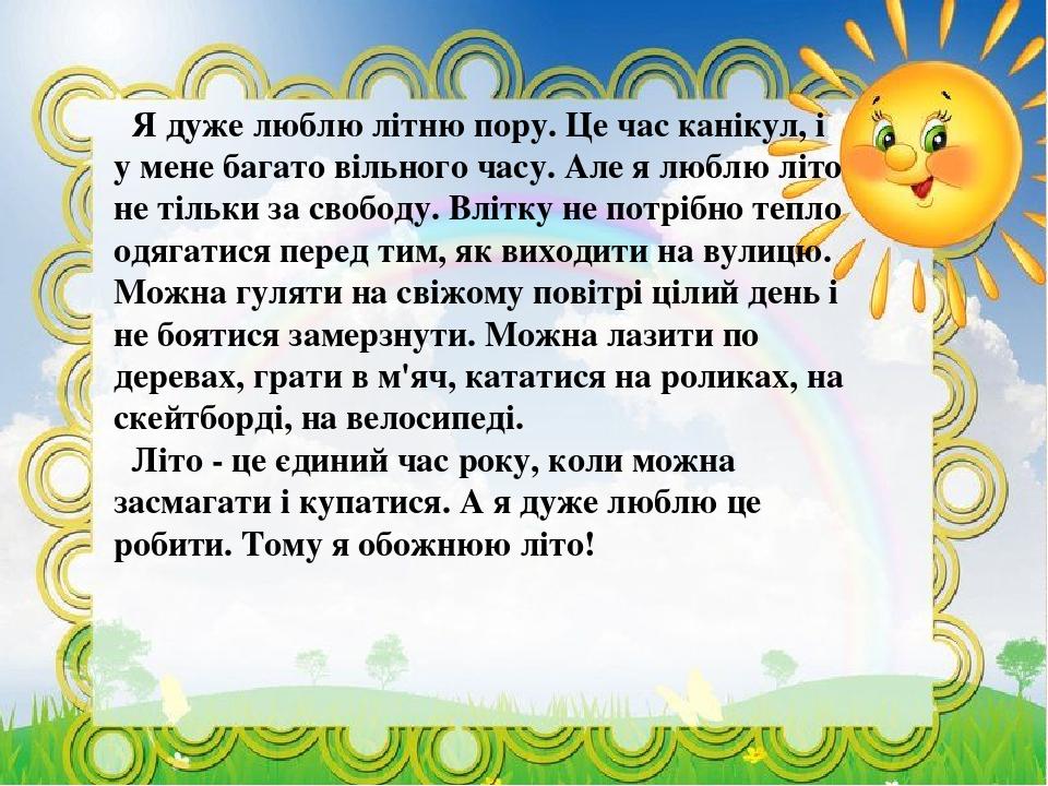 Я дуже люблю літню пору. Це час канікул, і у мене багато вільного часу. Але я люблю літо не тільки за свободу. Влітку не потрібно тепло одягатися п...