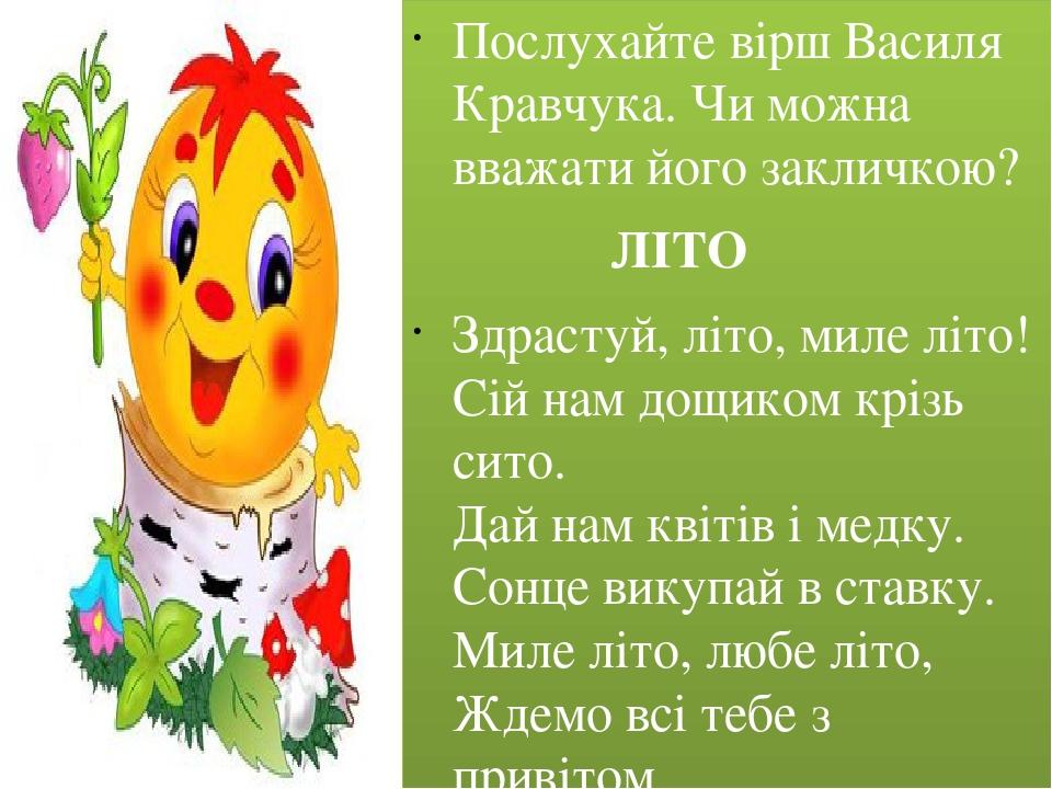Послухайте вірш Василя Кравчука. Чи можна вважати його закличкою? ЛІТО Здрастуй, літо, миле літо! Сій нам дощиком крізь сито. Дай нам квітів і медк...