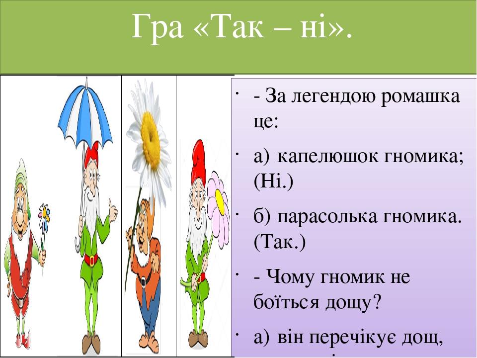 Гра «Так – ні». - За легендою ромашка це: а) капелюшок гномика; (Ні.) б) парасолька гномика. (Так.) - Чому гномик не боїться дощу? а) він перечікує...