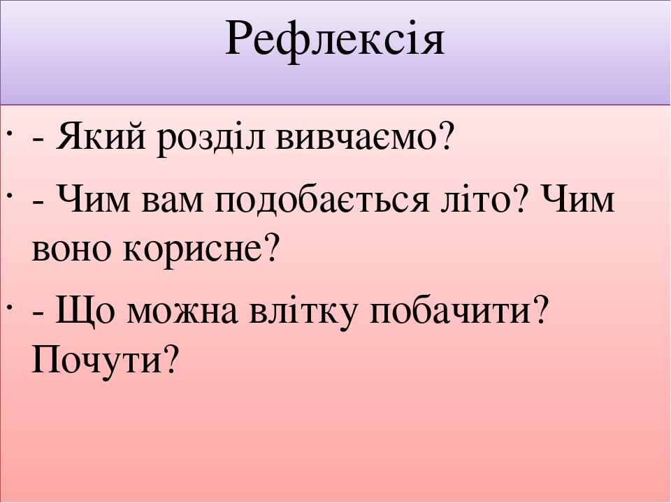 Рефлексія - Який розділ вивчаємо? - Чим вам подобається літо? Чим воно корисне? - Що можна влітку побачити? Почути?