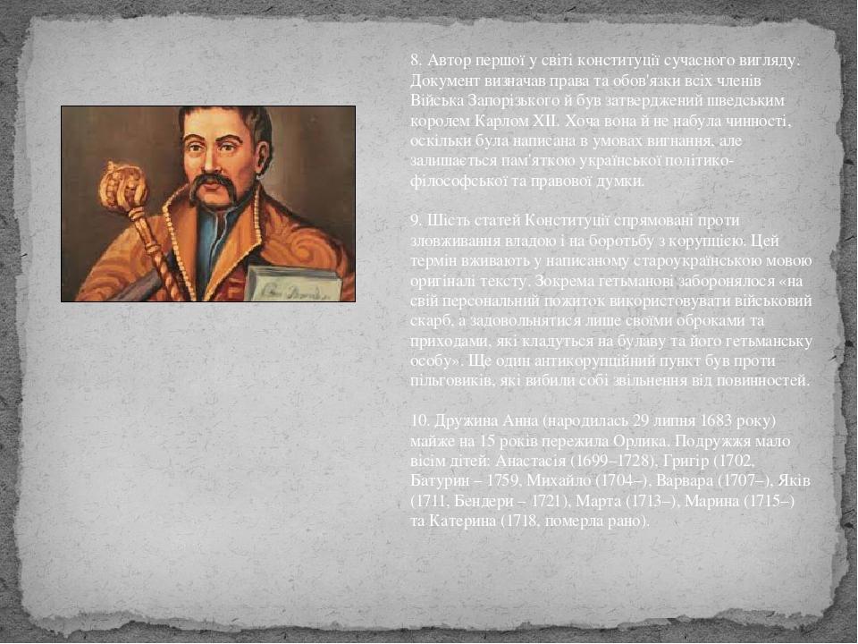 8. Автор першої у світі конституції сучасного вигляду. Документ визначав права та обов'язки всіх членів Війська Запорізького й був затверджений шве...