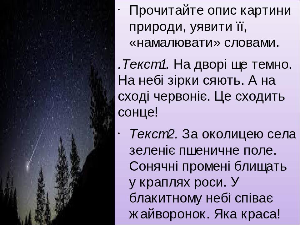 Прочитайте опис картини природи, уявити її, «намалювати» словами. .Текст 1. На дворі ще темно. На небі зірки сяють. А на сході червоніє. Це сходить...