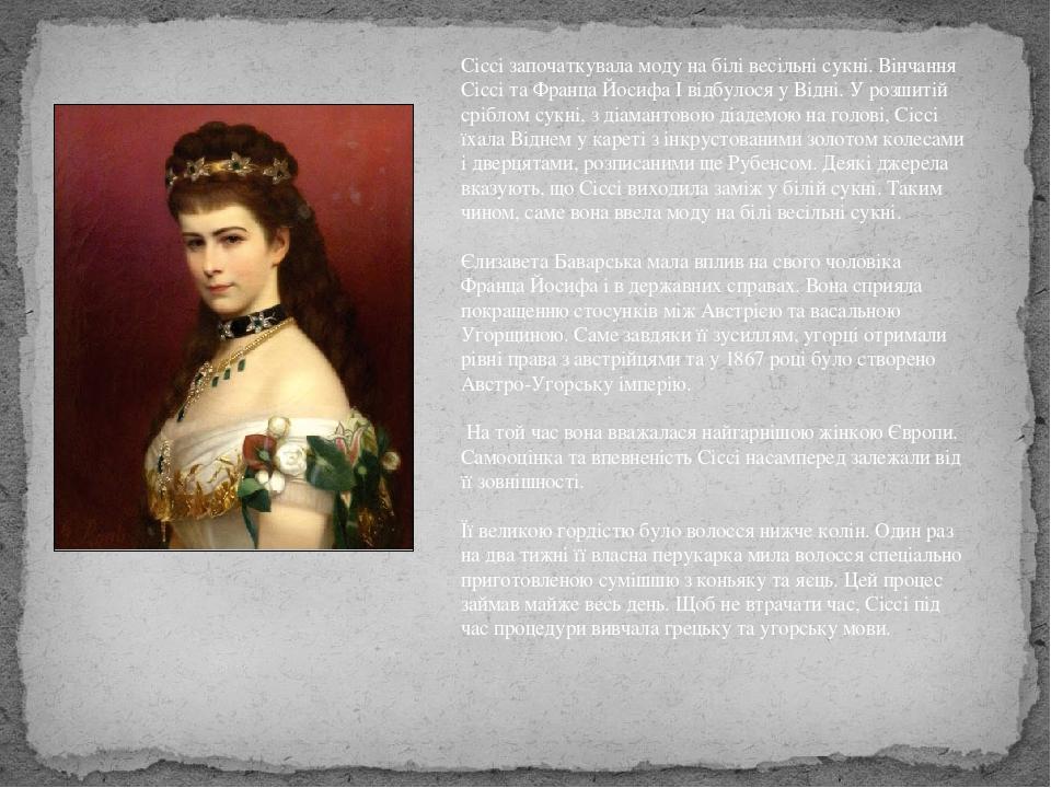 Сіссі започаткувала моду на білі весільні сукні. Вінчання Сіссі та Франца Йосифа І відбулося у Відні. У розшитій сріблом сукні, з діамантовою діаде...