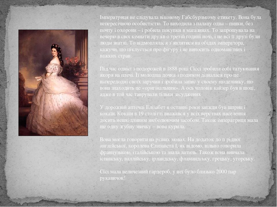 Імператриця не слідувала віковому Габсбурзькому етикету. Вона була непересічною особистістю. То виходила з палацу одна – пішки, без почту і охорони...