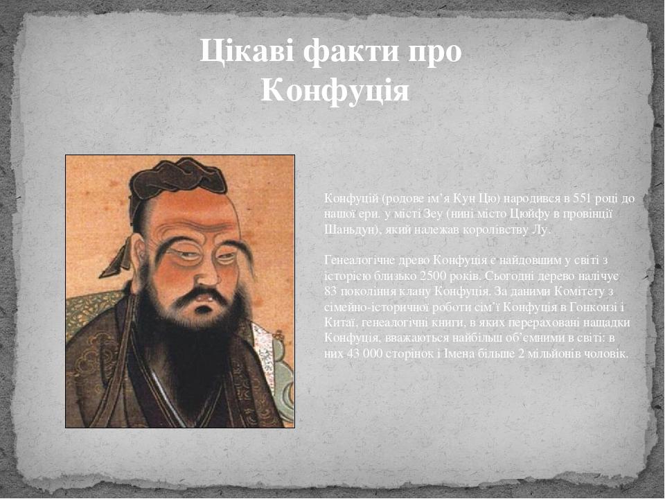 Цікаві факти про Конфуція Конфуцій (родове ім'я Кун Цю) народився в 551 році до нашої ери. у місті Зеу (нині місто Цюйфу в провінції Шаньдун), який...