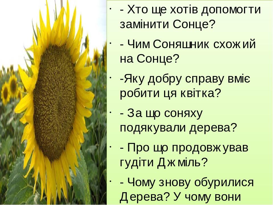 - Хто ще хотів допомогти замінити Сонце? - Чим Соняшник схожий на Сонце? -Яку добру справу вміє робити ця квітка? - За що соняху подякували дерева?...