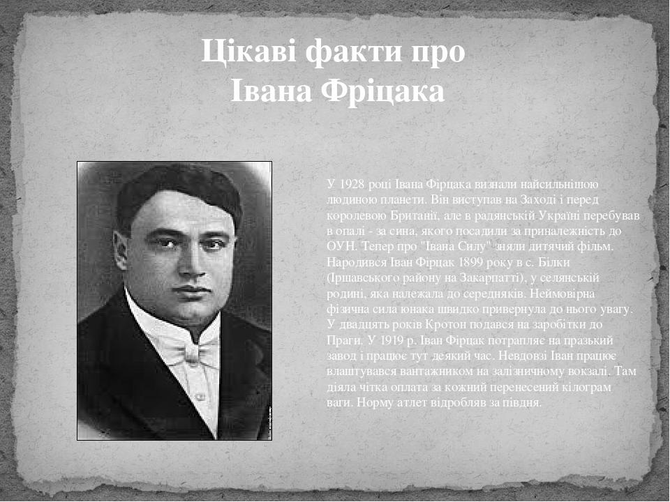 Цікаві факти про Івана Фріцака У 1928 році Івана Фірцака визнали найсильнішою людиною планети. Він виступав на Заході і перед королевою Британії, а...