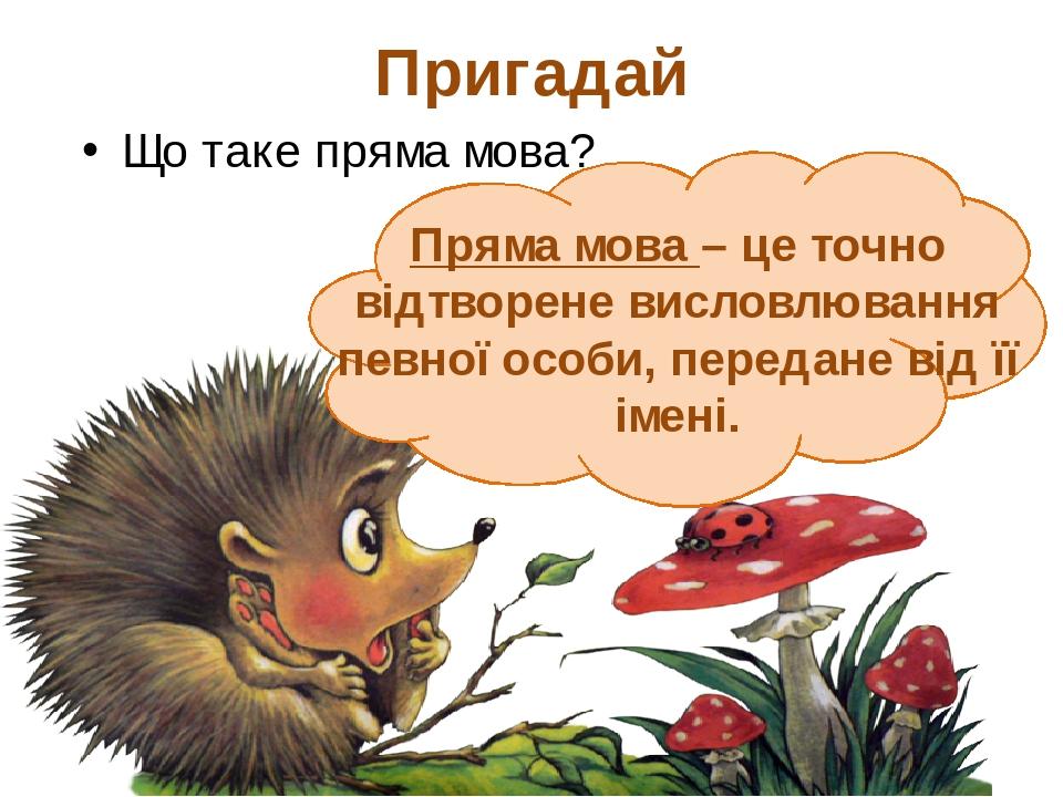 Пригадай Що таке пряма мова? Пряма мова – це точно відтворене висловлювання певної особи, передане від її імені.