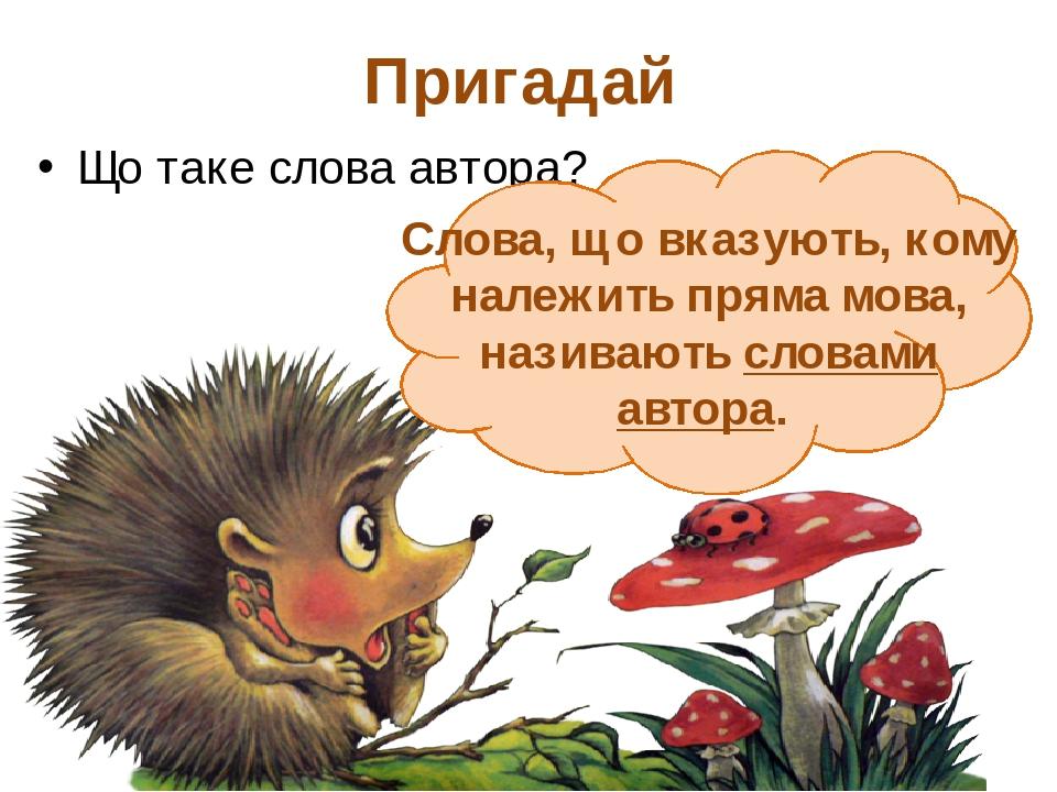 Пригадай Що таке слова автора? Слова, що вказують, кому належить пряма мова, називають словами автора.
