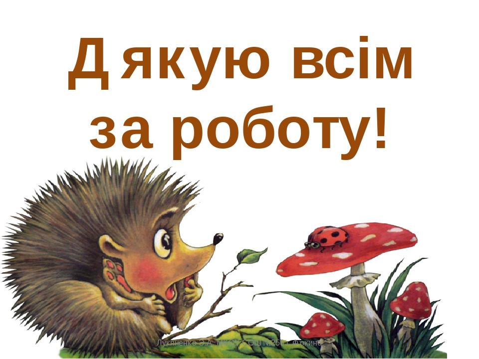 Дякую всім за роботу! Лукяненко Э.А. МКОУ СОШ №256 г.Фокино Лукяненко Э.А. МКОУ СОШ №256 г.Фокино