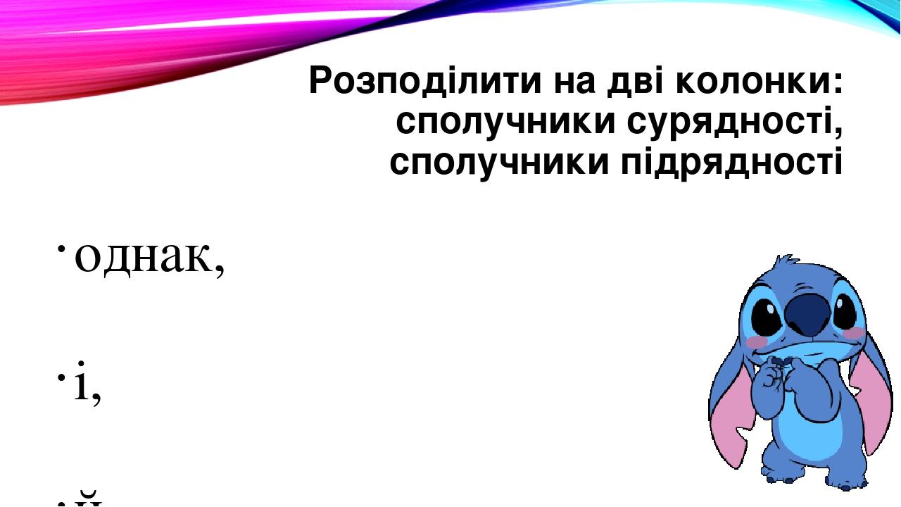 Розподілити на дві колонки: сполучники сурядності, сполучники підрядності однак, і, й, та, якщо, через те що, як, проте, немов, щоб, бо, та, кол...
