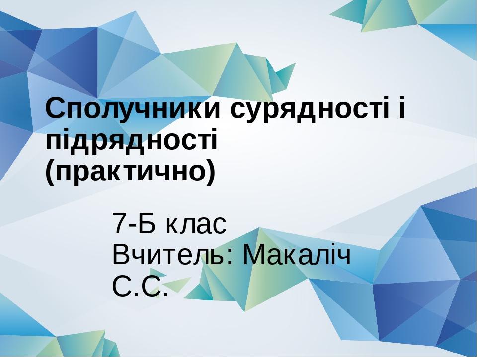 Сполучники сурядності і підрядності (практично) 7-Б клас Вчитель: Макаліч С.С.