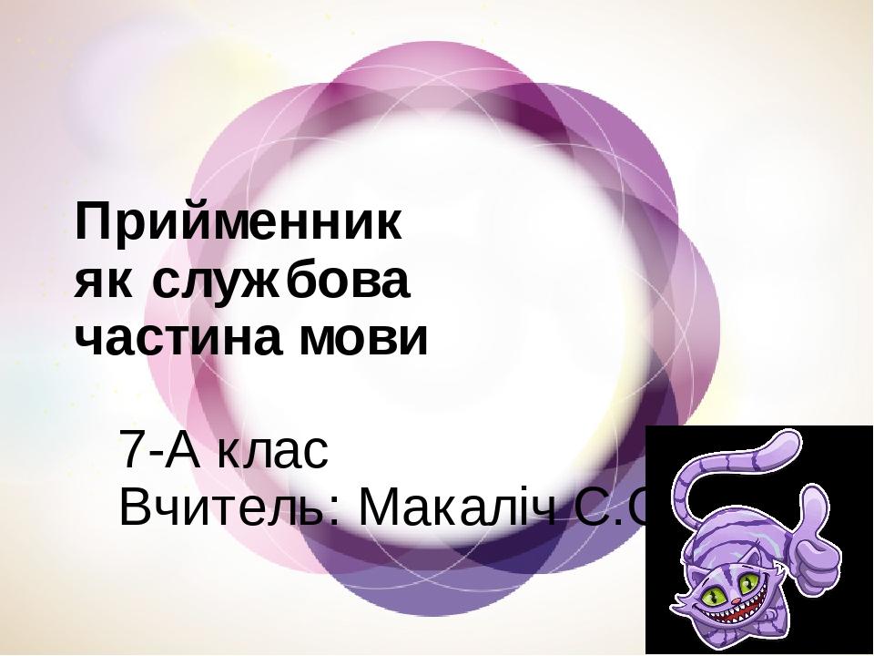 Прийменник як службова частина мови 7-А клас Вчитель: Макаліч С.С.