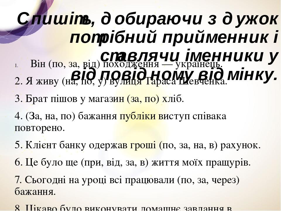 Спишіть, добираючи з дужок потрібний прийменник і ставлячи іменники у відповідному відмінку. Він (по, за, від) походження — українець. 2. Я живу (н...