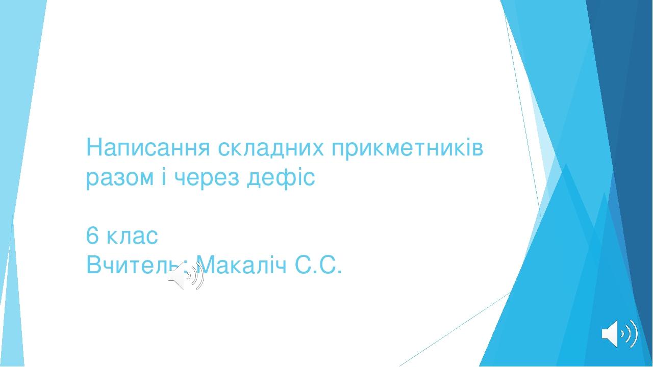 Написання складних прикметників разом і через дефіс 6 клас Вчитель: Макаліч С.С.