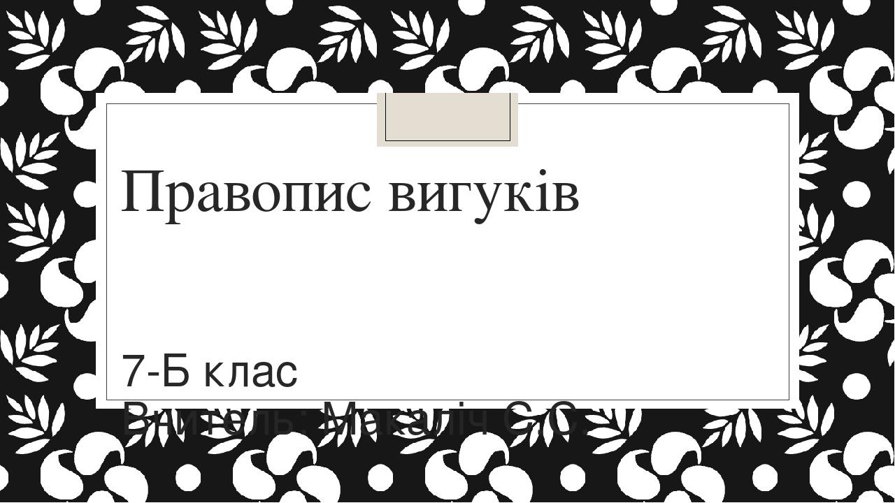 Правопис вигуків 7-Б клас Вчитель: Макаліч С.С.