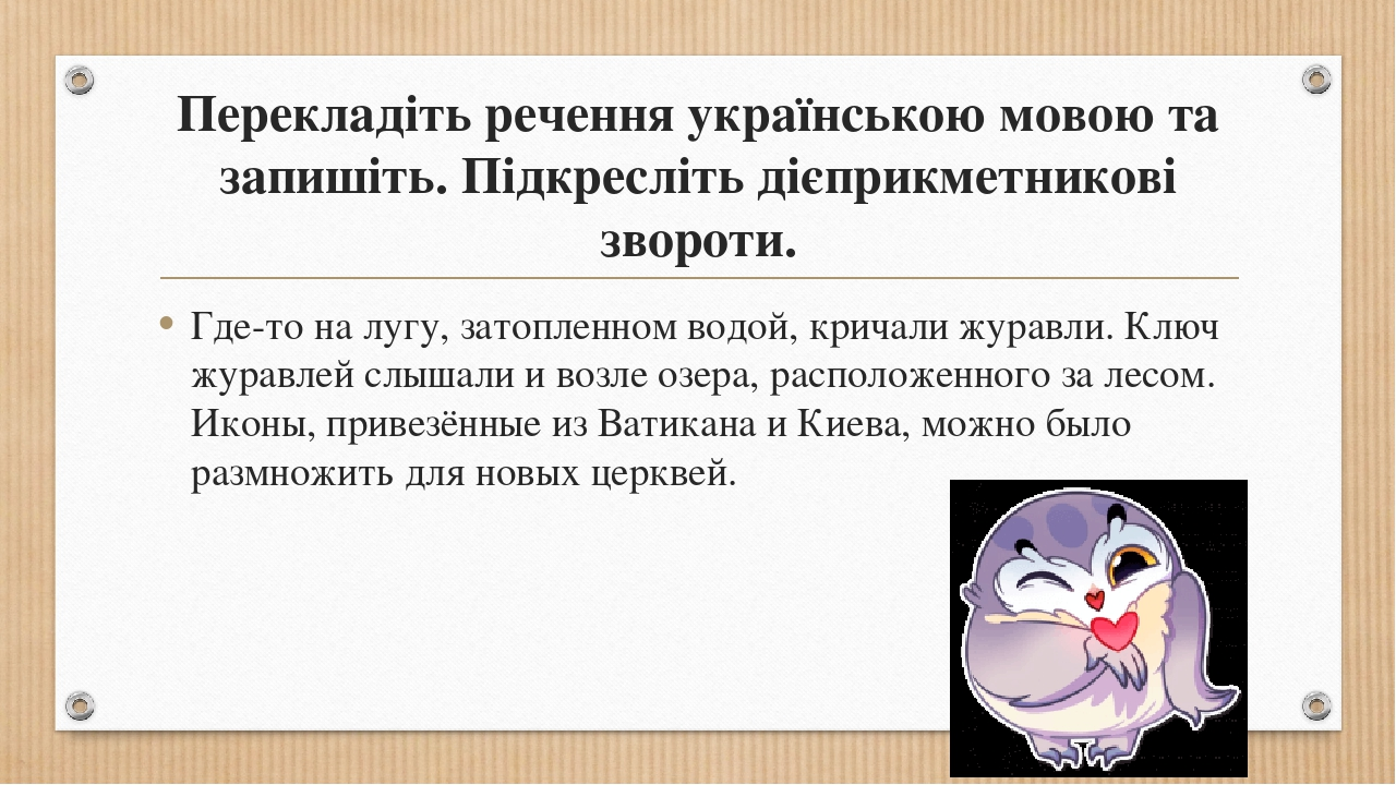 Перекладіть речення українською мовою та запишіть. Підкресліть дієприкметникові звороти. Где-то на лугу, затопленном водой, кричали журавли. Ключ ж...