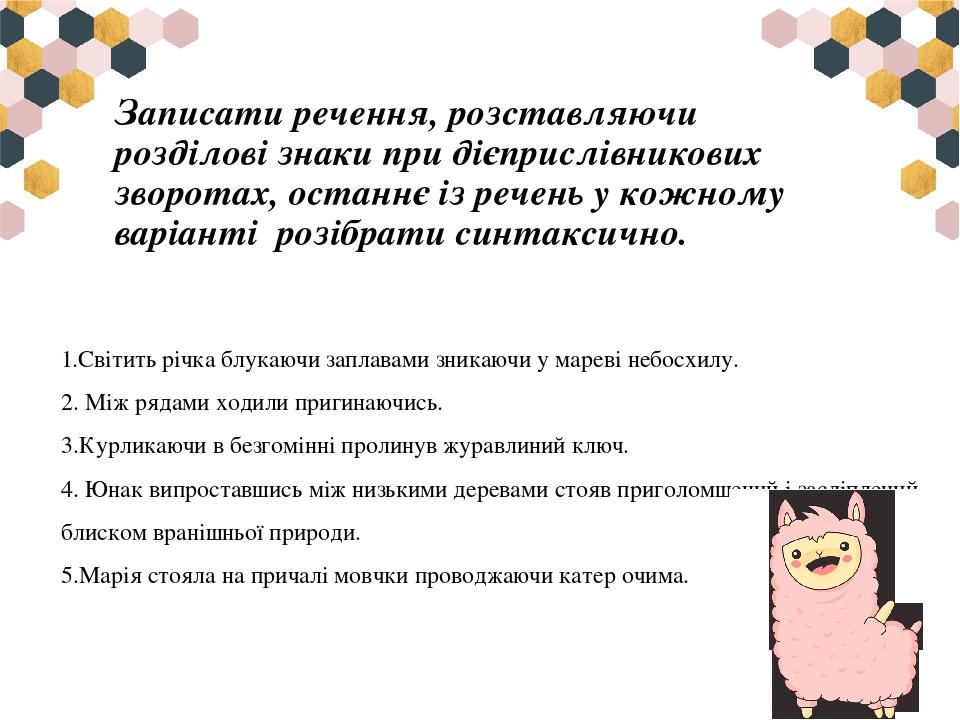 Записати речення, розставляючи розділові знаки при дієприслівникових зворотах, останнє із речень у кожному варіантірозібрати синтаксично. 1.Світи...