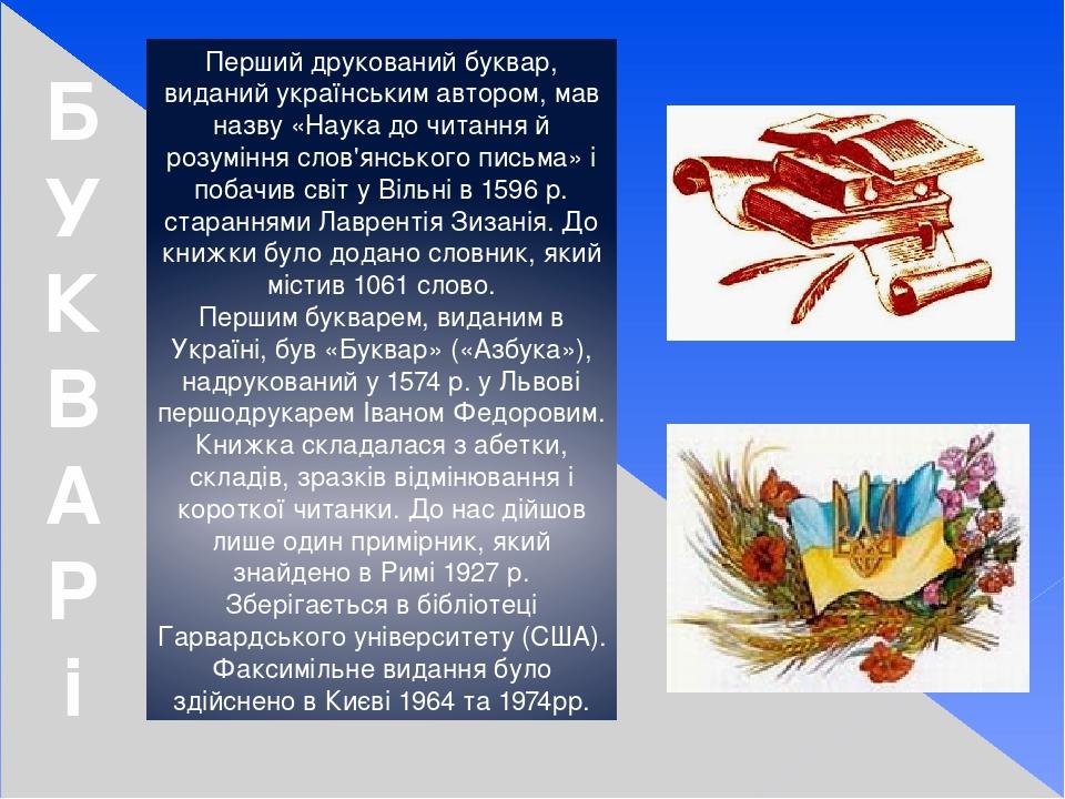 Перший друкований буквар, виданий українським автором, мав назву «Наука до читання й розуміння слов'янського письма» і побачив світ у Вільні в 1596...