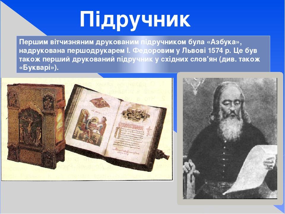 Першим вітчизняним друкованим підручником була «Азбука», надрукована першодрукарем І. Федоровим у Львові 1574 р. Це був також перший друкований під...