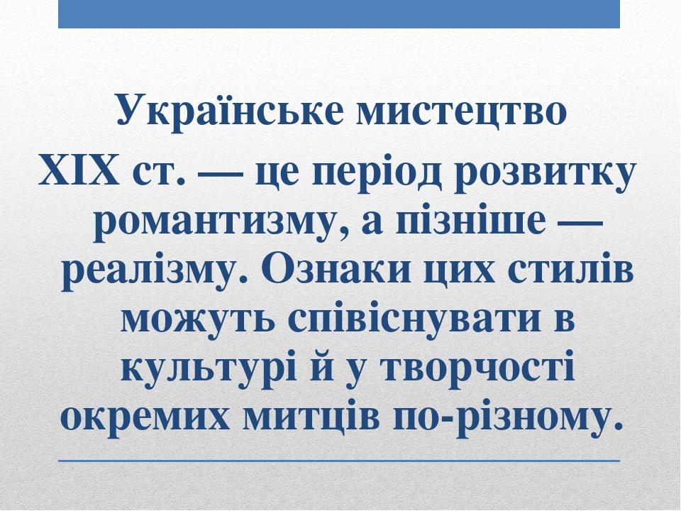 Українське мистецтво XIX ст. — це період розвитку романтизму, а пізніше — реалізму. Ознаки цих стилів можуть співіснуватив культурі й у творчості...