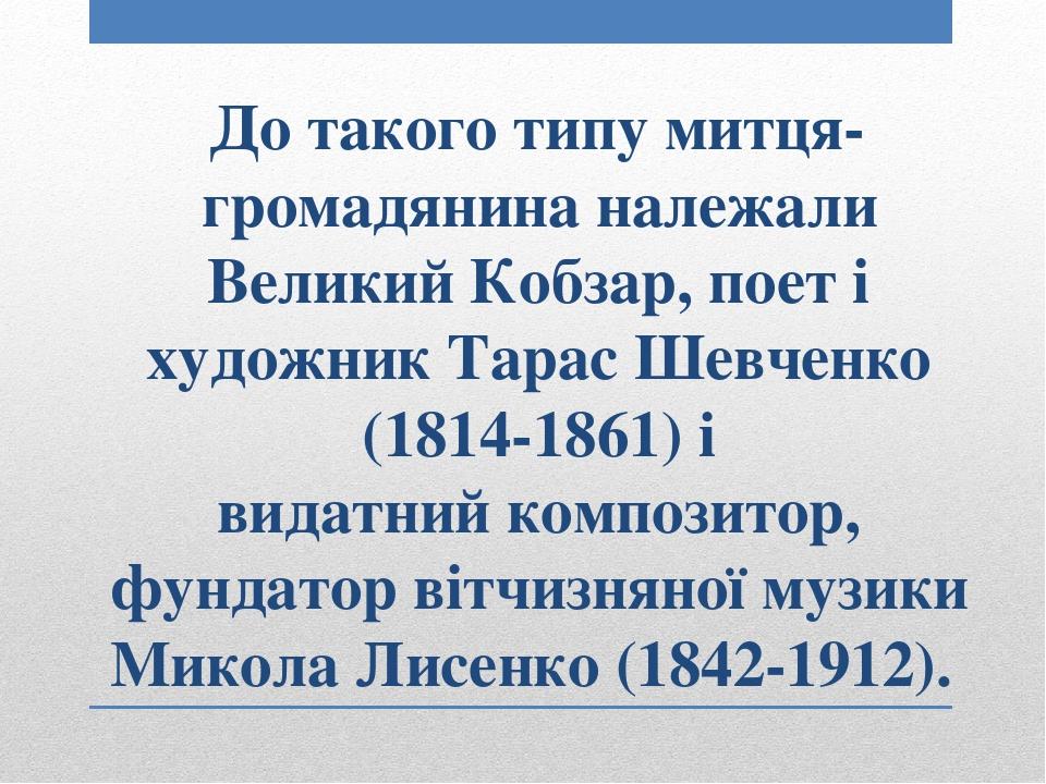 До такого типу митця-громадянина належали Великий Кобзар, поет і художник Тарас Шевченко (1814-1861) і видатнийкомпозитор, фундатор вітчизняної му...