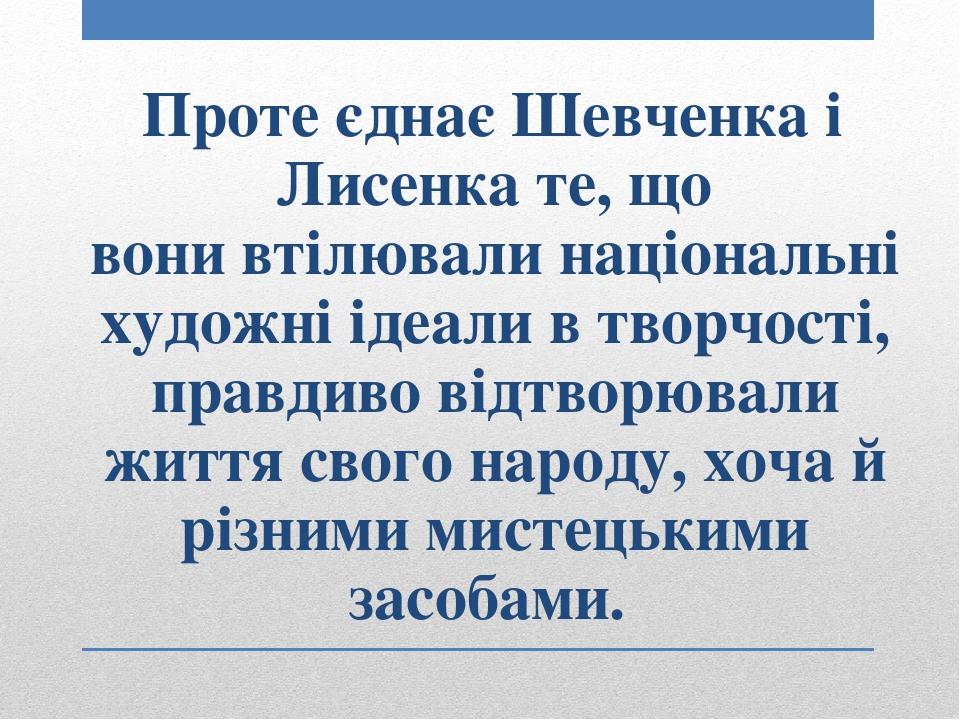 Проте єднає Шевченка і Лисенка те, що вонивтілювали національні художні ідеали в творчості, правдиво відтворювали життя свого народу, хоча й різни...