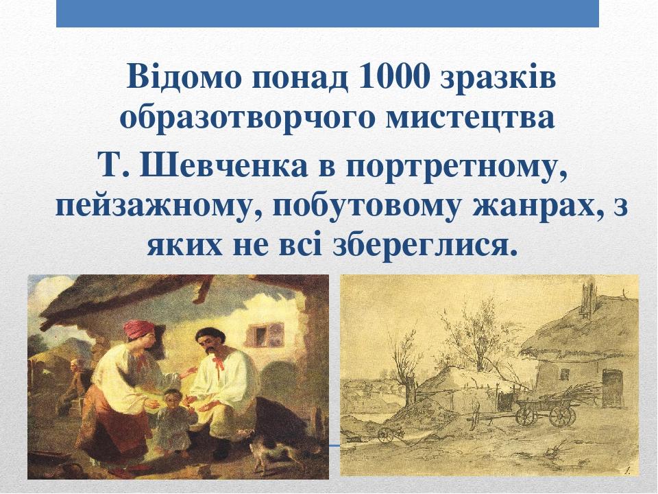 Відомо понад 1000 зразків образотворчого мистецтва Т. Шевченка в портретному, пейзажному, побутовому жанрах, з яких не всі збереглися.