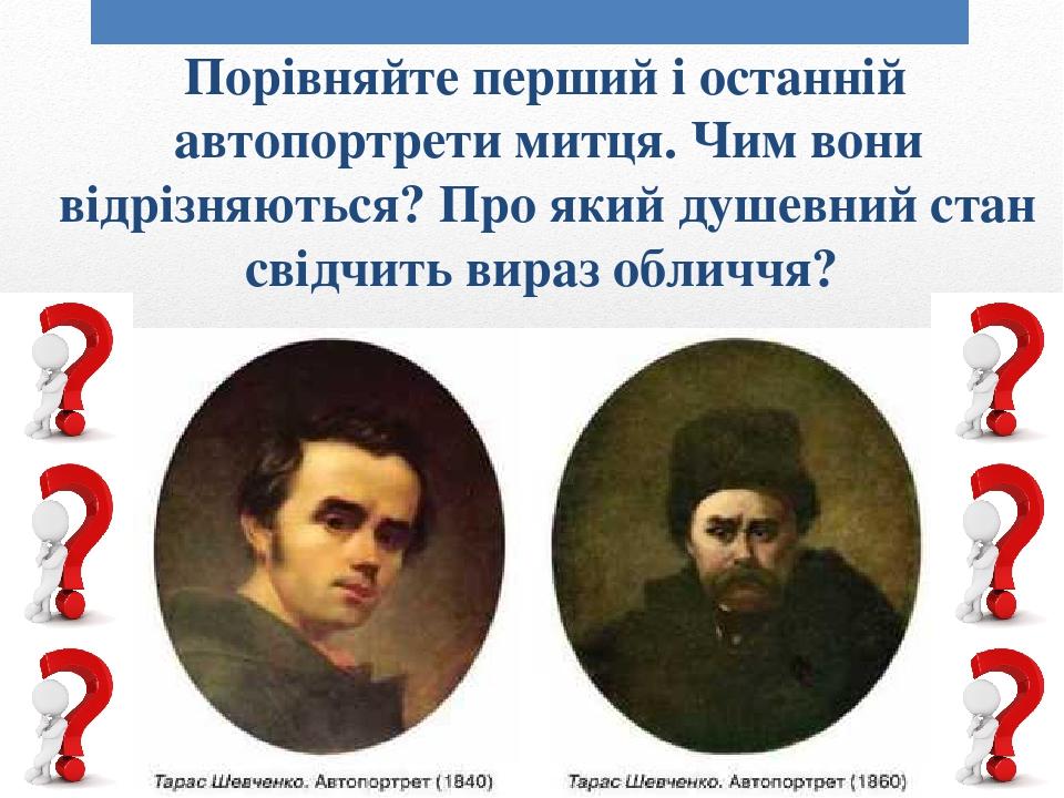 Порівняйте перший і останній автопортрети митця. Чим вони відрізняються? Про який душевний стан свідчить вираз обличчя?