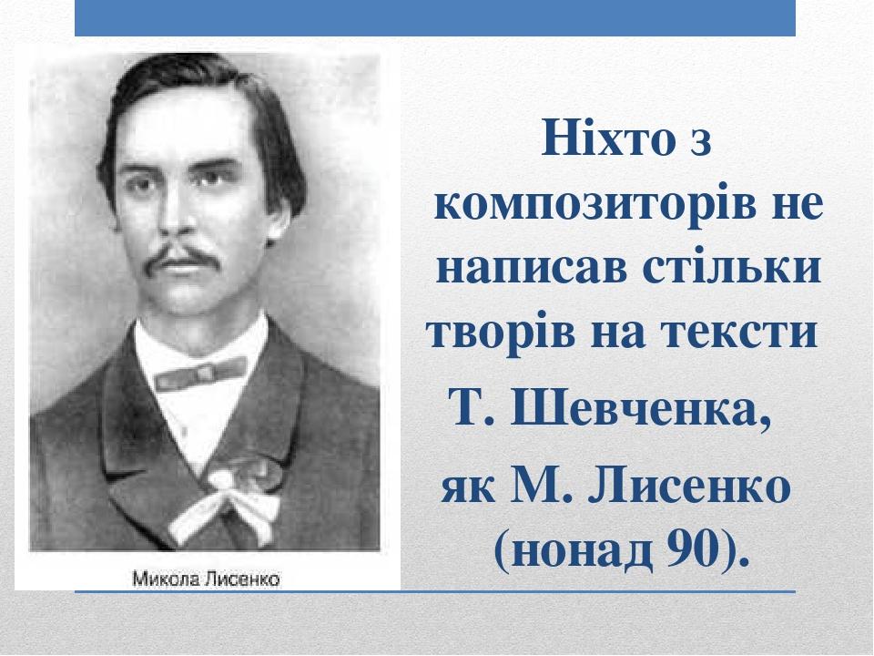 Ніхто з композиторів не написав стільки творів на тексти Т. Шевченка, як М. Лисенко (нонад 90).
