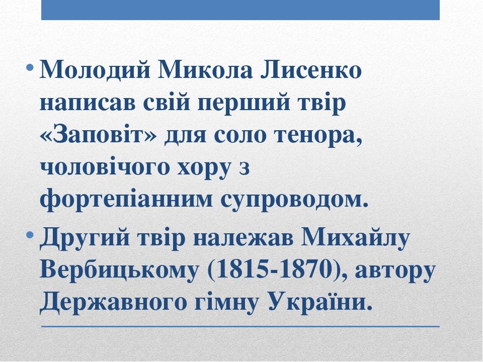 Молодий Микола Лисенко написав свій перший твір «Заповіт» для соло тенора, чоловічого хору з фортепіаннимсупроводом. Другий твір належав Михайлу В...