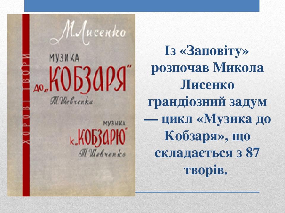 Із «Заповіту» розпочав Микола Лисенко грандіозний задум — цикл «Музика до Кобзаря», що складається з 87 творів.