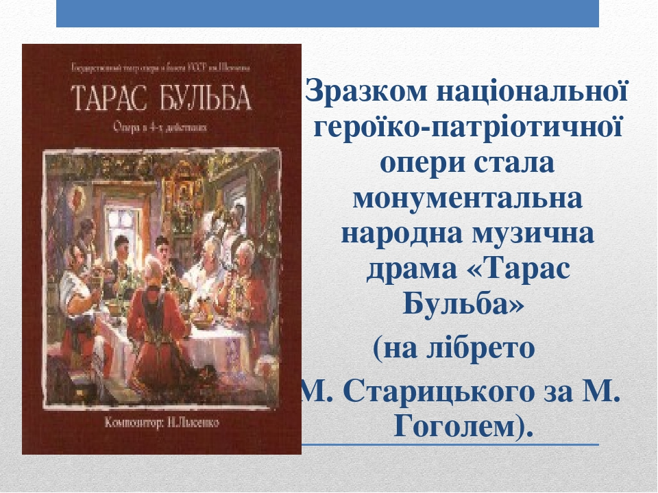 Зразком національної героїко-патріотичної опери стала монументальна народна музична драма «Тарас Бульба» (на лібрето М. Старицького за М. Гоголем).
