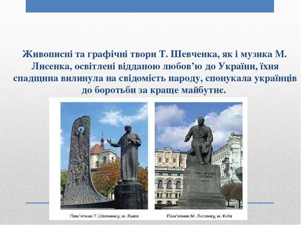 Живописні та графічні твори Т. Шевченка, як і музика М. Лисенка, освітлені відданою любов'ю до України, їхня спадщина вилинула на свідомість народу...