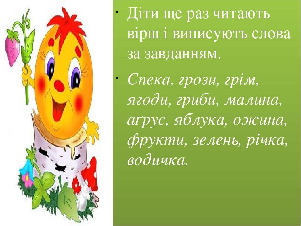 Діти ще раз читають вірш і виписують слова за завданням. Спека, грози, грім, ягоди, гриби, малина, аґрус, яблука, ожина, фрукти, зелень, річка, вод...
