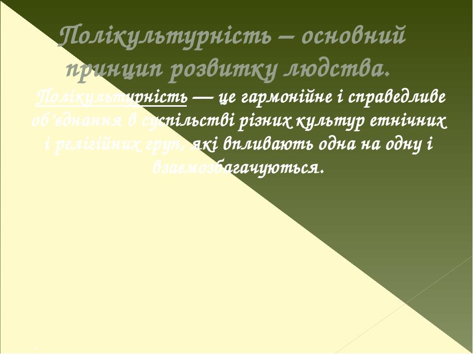 Полікультурність – основний принцип розвитку людства. Полікультурність — це гармонійне і справедливе об'єднання в суспільстві різних культур етнічн...