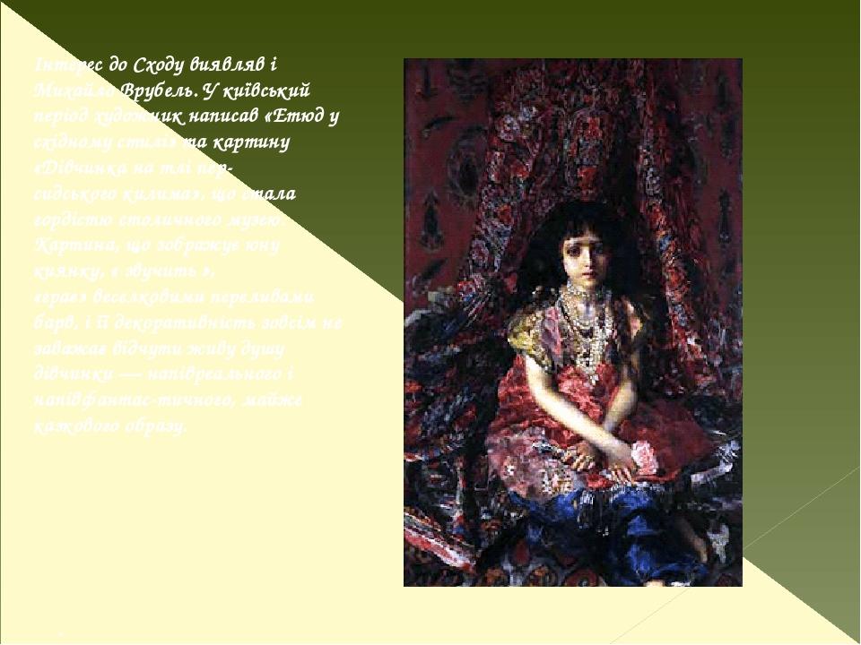 . Інтерес до Сходу виявляв і Михайло Врубель. У київський період художник написав «Етюд у східному стилі» та картину «Дівчинка на тлі пер- сидськог...