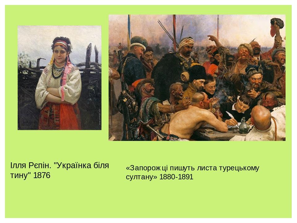 """Ілля Рєпін. """"Українка біля тину"""" 1876 «Запорожці пишуть листа турецькому султану» 1880-1891"""